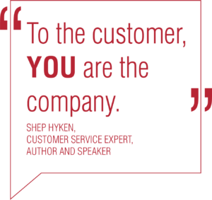 To the customer, YOU are the company. Shep Hyken, Customer Service Expert, Author & Speaker